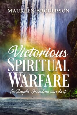 Victorious Spiritual Warfare: So Simple, Grandma Can Do It Cover Image