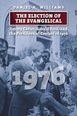 The Election of the Evangelical: Jimmy Carter, Gerald Ford, and the Presidential Contest of 1976 Cover Image