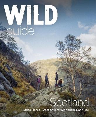 Wild Guide Scotland: Hidden Places, Great Adventures & the Good Life (Wild Guides) Cover Image