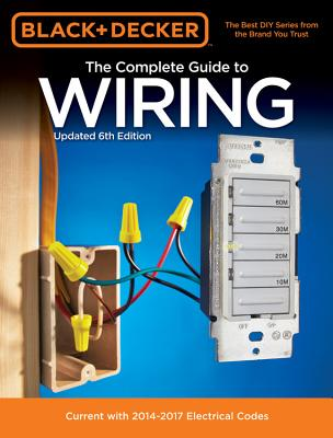 Black & Decker The Complete Guide to Wiring, Updated 6th Edition: Current with 2014-2017 Electrical Codes (Black & Decker Complete Guide) Cover Image