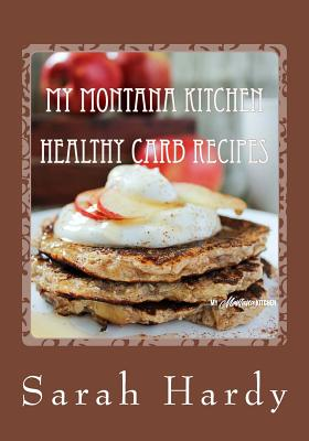 My Montana Kitchen Healthy Carb Recipes: A Collection 0f 15 Healthy Carb Recipes Cover Image