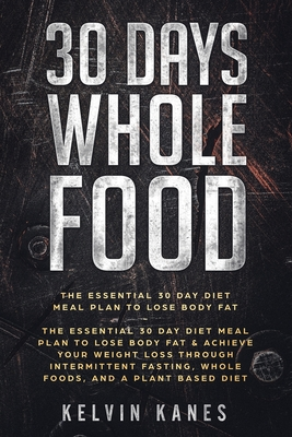 30 Days Whole Food: The Essential 30 Day Diet Meal Plan to Lose Body Fat & Achieve your Weight Loss Through Intermittent Fasting, Whole Fo Cover Image