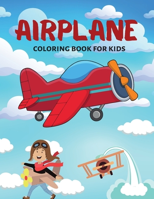 Airplane Coloring Book For Kids: Beautiful Coloring Designs with Airplanes for Toddlers and Kids, Girls and Boys Ages 4-8 8-12 Cover Image