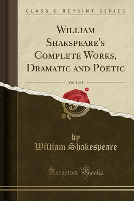 William Shakspeare's Complete Works, Dramatic and Poetic, Vol. 1 of 2 (Classic Reprint) Cover Image