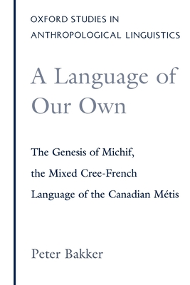 A Language of Our Own: The Genesis of Michif, the Mixed Cree-French Language of the Canadian Métis (Oxford Studies in Anthropological Linguistics #10) Cover Image