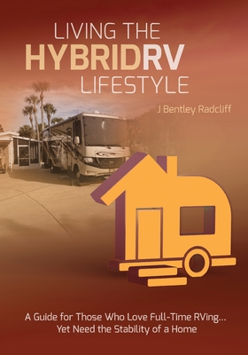 Living the Hybrid RV Lifestyle: A Guide for Those Who Love Full-time RVing, Yet Need the Stability of a Home Cover Image