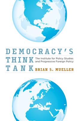 Democracy's Think Tank: The Institute for Policy Studies and Progressive Foreign Policy Cover Image