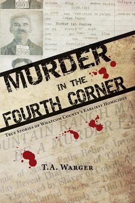 Murder in the Fourth Corner: True Stories of Whatcom County's Earliest Homicides Cover Image