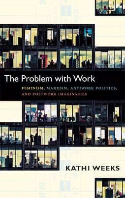 The Problem with Work: Feminism, Marxism, Antiwork Politics, and Postwork Imaginaries (John Hope Franklin Center Books) Cover Image