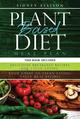 Plant Based Diet Meal Plan: 2 Books in 1: Delicious Breakfast Recipes for Clean Eating+ Your Guide to Clean Eating: Tasty Meal Recipes Cover Image