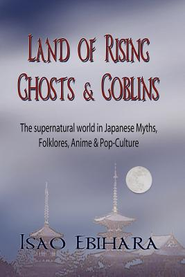 Land of Rising Ghosts & Goblins: The Supernatural World in Japanese Myths, Folklores, Anime & Pop-Culture Cover Image