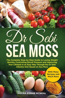Dr Sebi Sea Moss: The Complete Step-by-Step Guide to Losing Weight Quickly, Controlling Blood Pressure and Improving Your Lifestyle in a Cover Image