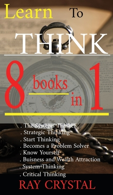 Learn To Think - 8 BOOKS IN 1: The Systems Thinker - Strategic Thinking - Start Thinking - Becomes a Problem Solver - Know Yourself - Buisness and We Cover Image