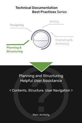 Technical Documentation Best Practices - Planning and Structuring Helpful User Assistance: Contents, Structure, User Navigation Cover Image