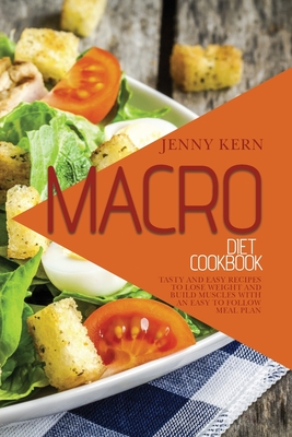 Macro Diet Cookbook: Tasty and Easy Recipes to Lose Weight and Build Muscles with an Easy to Follow Meal Plan Cover Image