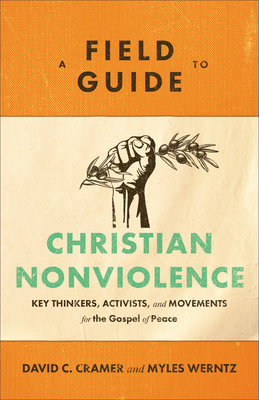 A Field Guide to Christian Nonviolence: Key Thinkers, Activists, and Movements for the Gospel of Peace Cover Image