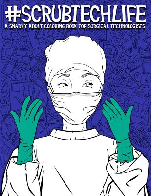 Scrub Tech Life: A Snarky Adult Coloring Book for Surgical Technologists: A Funny Coloring Book for Adults for Surgical Technicians & O Cover Image