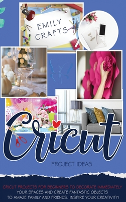 Cricut Project Ideas: Cricut Projects For Beginners to Decorate Immediately Your Spaces and Create Fantastic Objects to Amaze Family and Fri Cover Image