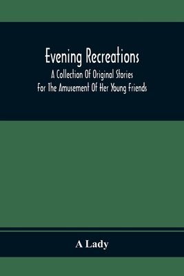 Evening Recreations: A Collection Of Original Stories: For The Amusement Of Her Young Friends Cover Image