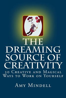 The Dreaming Source of Creativity: 30 Creative and Magical Ways to Work on Yourself Cover Image