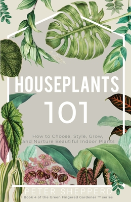 Houseplants 101: How to Choose, Style, Grow, and Nurture Your Indoor Plants Cover Image