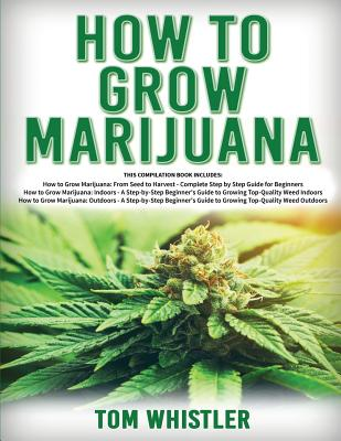 How to Grow Marijuana: 3 Books in 1 - The Complete Beginner's Guide for Growing Top-Quality Weed Indoors and Outdoors Cover Image