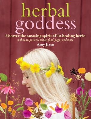 Herbal Goddess: Discover the Amazing Spirit of 12 Healing Herbs with Teas, Potions, Salves, Food, Yoga, and More Cover Image