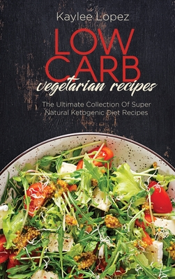 Low Carb Vegetarian Recipes: The Ultimate Collection Of Super Natural Ketogenic Diet Recipes Cover Image