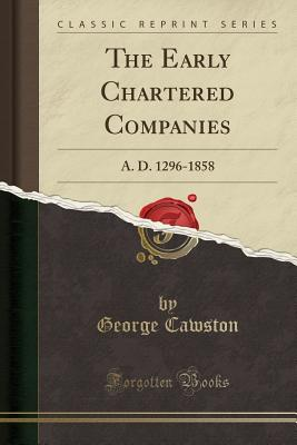 The Early Chartered Companies: A. D. 1296-1858 (Classic Reprint) cover