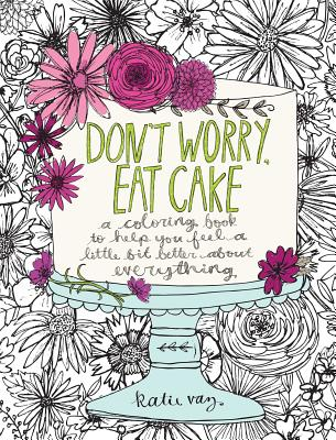 Don't Worry, Eat Cake: A Coloring Book to Help You Feel a Little Bit Better about Everything cover