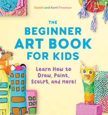 The Beginner Art Book for Kids: Learn How to Draw, Paint, Sculpt, and More! Cover Image