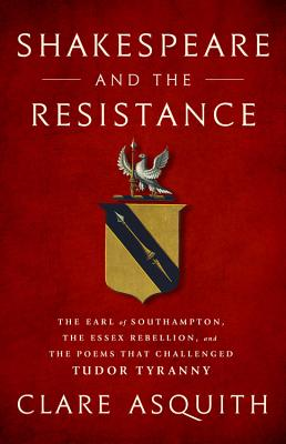 Shakespeare and the Resistance: The Earl of Southampton, the Essex Rebellion, and the Poems that Challenged Tudor Tyranny Cover Image