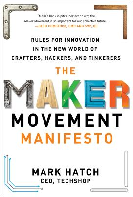 The Maker Movement Manifesto: Rules for Innovation in the New World of Crafters, Hackers, and Tinkerers Cover Image