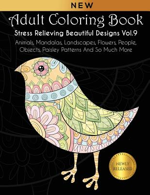 Adult Coloring Book: Stress Relieving Beautiful Designs (Vol. 9): Animals, Mandalas, Landscapes, Flowers, People, Objects, Paisley Patterns Cover Image