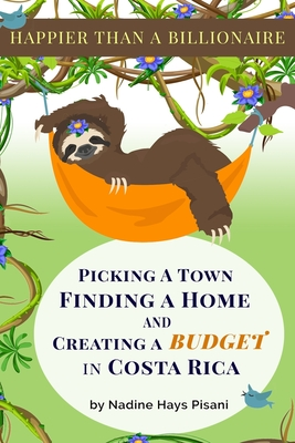 Happier Than A Billionaire: Picking a Town, Finding a Home, and Creating a Budget in Costa Rica Cover Image