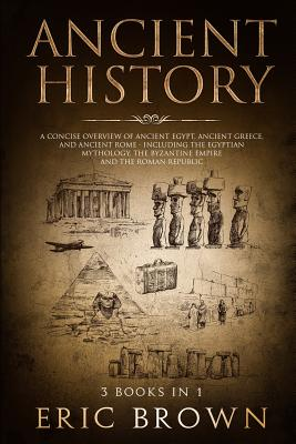 Ancient History: A Concise Overview of Ancient Egypt, Ancient Greece, and Ancient Rome: Including the Egyptian Mythology, the Byzantine Cover Image