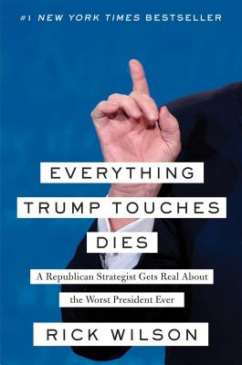 Everything Trump Touches Dies: A Republican Strategist Gets Real About the Worst President Ever Cover Image