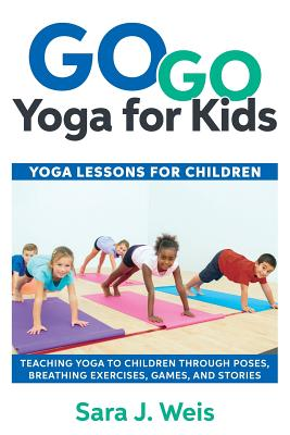 Go Go Yoga for Kids: Yoga Lessons for Children: Teaching Yoga to Children Through Poses, Breathing Exercises, Games, and Stories Cover Image