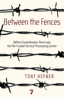 Between the Fences: Before Guantanamo, There Was the Port Isabel Service Processing Center Cover Image