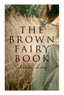 The Brown Fairy Book: 32 Enchanted Tales of Fantastic & Magical Adventures, Sttories from American Indians, Australian Bushmen and African K Cover Image