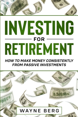 Investing For Beginners: INVESTING FOR RETIREMENT - How To Make Money Consistently From Passive Investments Cover Image