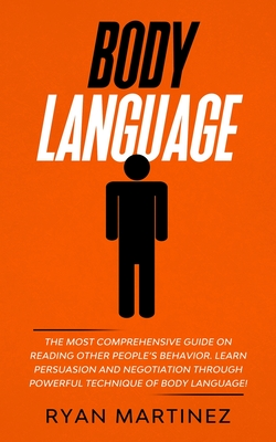 Body Language: The Most Comprehensive Guide on Reading Other People's Behavior. Learn Persuasion and Negotiation Through Powerful Tec Cover Image