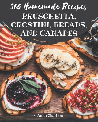 365 Homemade Bruschetta, Crostini, Breads, And Canapes Recipes: Start a New Cooking Chapter with Bruschetta, Crostini, Breads, And Canapes Cookbook! Cover Image
