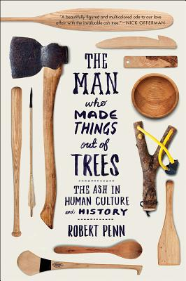 The Man Who Made Things Out of Trees: The Ash in Human Culture and History Cover Image