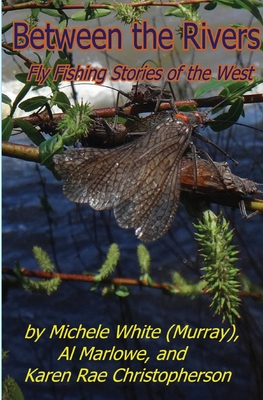 Between the Rivers: Fly Fishing Stories of the West Cover Image