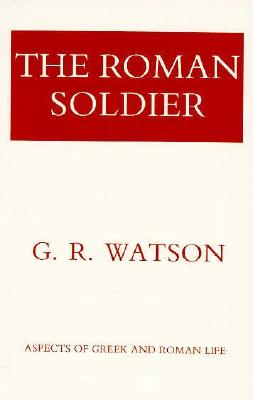 The Roman Soldier: Power Invested, Promise Unfulfilled (Aspects of Greek and Roman Life) Cover Image