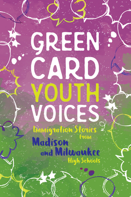 Immigration Stories from Madison and Milwaukee High Schools: Green Card Youth Voices Cover Image