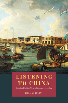 Listening to China: Sound and the Sino-Western Encounter, 1770-1839 (New Material Histories of Music) Cover Image