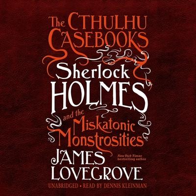 The Cthulhu Casebooks: Sherlock Holmes and the Miskatonic Monstrosities Lib/E Cover Image