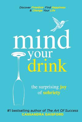 Mind Your Drink: The Surprising Joy of Sobriety: Control Alcohol, Discover Freedom, Find Happiness and Change Your Life Cover Image